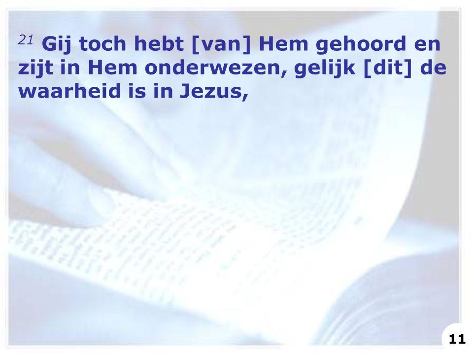 21 Gij toch hebt [van] Hem gehoord en zijt in Hem onderwezen, gelijk [dit] de waarheid is in Jezus,